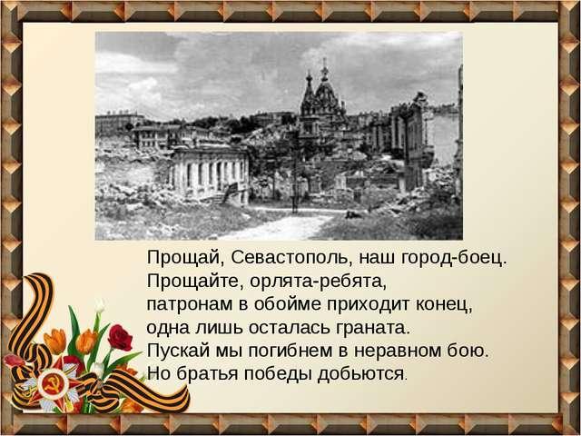Прощай, Севастополь, наш город-боец. Прощайте, орлята-ребята, патронам в обой...