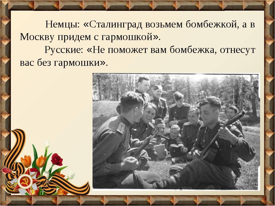 Немцы: «Сталинград возьмем бомбежкой, а в Москву придем с гармошкой». Русски...
