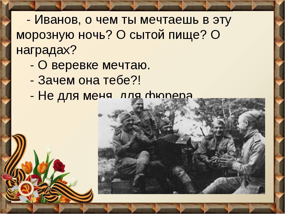- Иванов, о чем ты мечтаешь в эту морозную ночь? О сытой пище? О наградах...