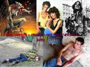 Наркомания – глобальная проблема ХХI века.