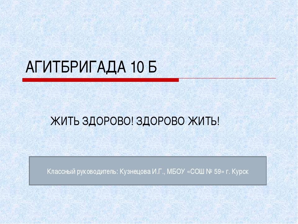 АГИТБРИГАДА 10 Б ЖИТЬ ЗДОРОВО! ЗДОРОВО ЖИТЬ! Классный руководитель: Кузнецова...