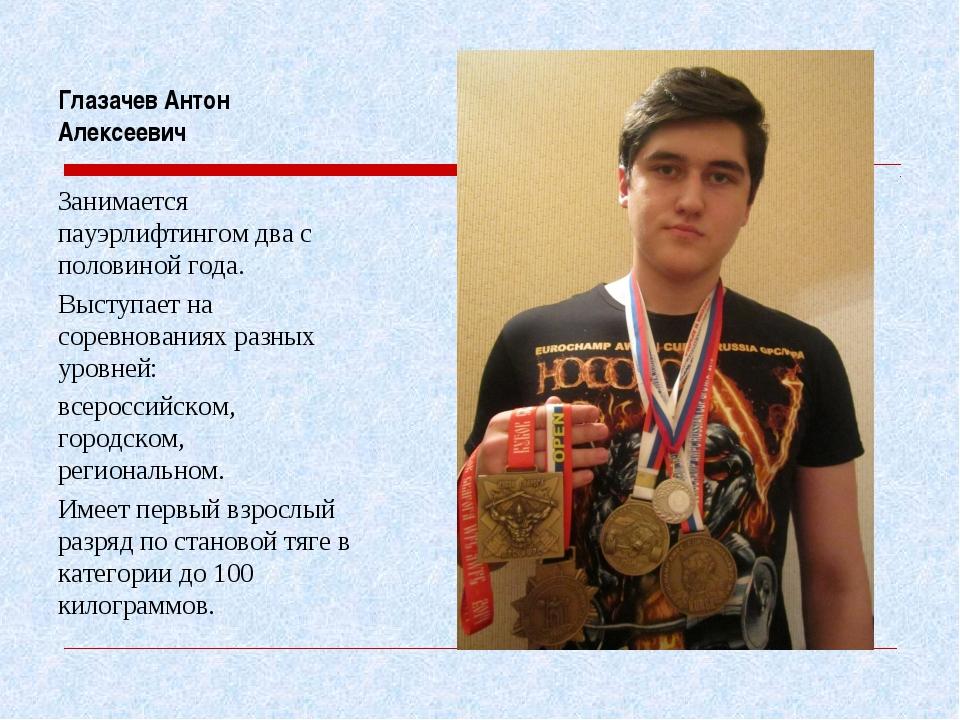 Глазачев Антон Алексеевич Занимается пауэрлифтингом два с половиной года. Выс...