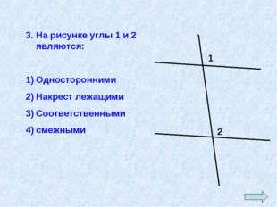 3. На рисунке углы 1 и 2 являются: Односторонними Накрест лежащими Соответств