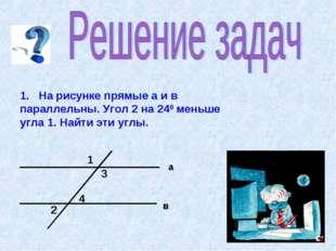 1. На рисунке прямые а и в параллельны. Угол 2 на 240 меньше угла 1. Найти эт