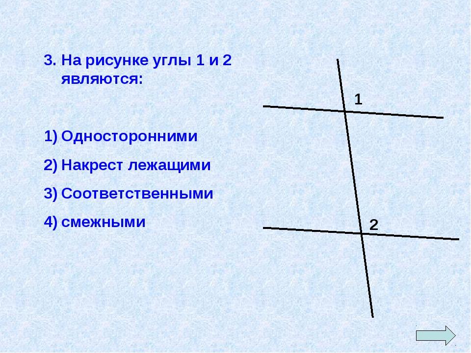3. На рисунке углы 1 и 2 являются: Односторонними Накрест лежащими Соответств...