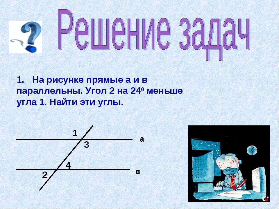 1. На рисунке прямые а и в параллельны. Угол 2 на 240 меньше угла 1. Найти эт...