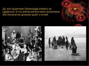 Да, все защитники Ленинграда клялись не сдаваться. И эту клятву жители свято