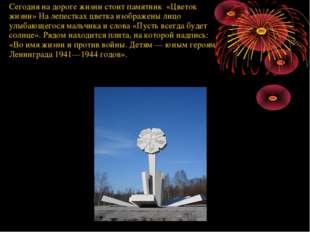 Сегодня на дороге жизни стоит памятник «Цветок жизни» На лепестках цветка изо
