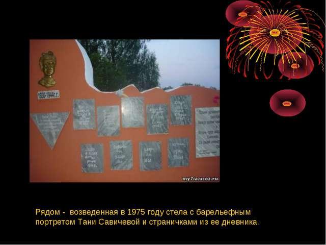 Рядом - возведенная в 1975 году стела с барельефным портретом Тани Савичевой...