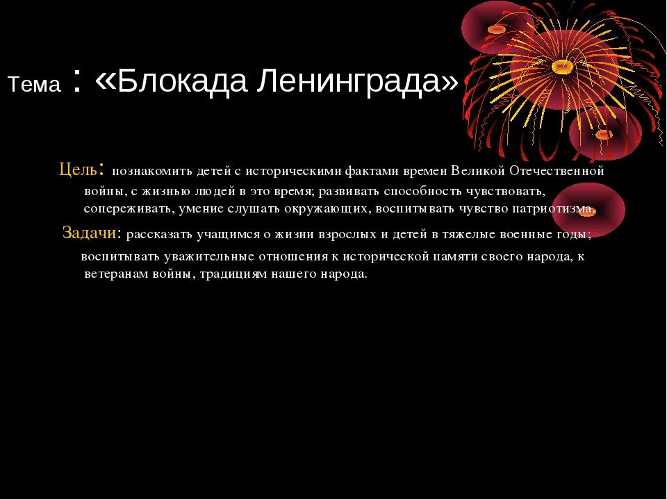 Тема : «Блокада Ленинграда» Цель: познакомить детей с историческими фактами в...