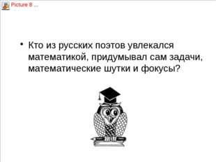 Вопрос 1 Кто из русских поэтов увлекался математикой, придумывал сам задачи,