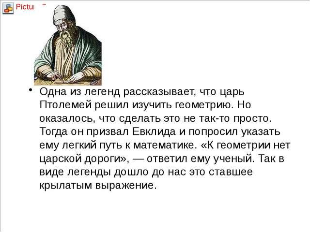 Евклид Одна из легенд рассказывает, что царь Птолемей решил изучить геометрию...