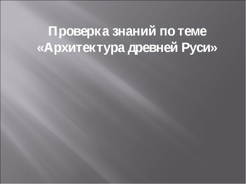 Проверка знаний по теме «Архитектура древней Руси»