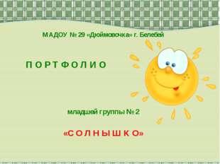 МАДОУ № 29 «Дюймовочка» г. Белебей П О Р Т Ф О Л И О младшей группы № 2 «С О