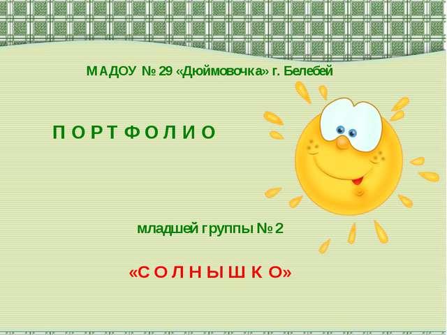 МАДОУ № 29 «Дюймовочка» г. Белебей П О Р Т Ф О Л И О младшей группы № 2 «С О...