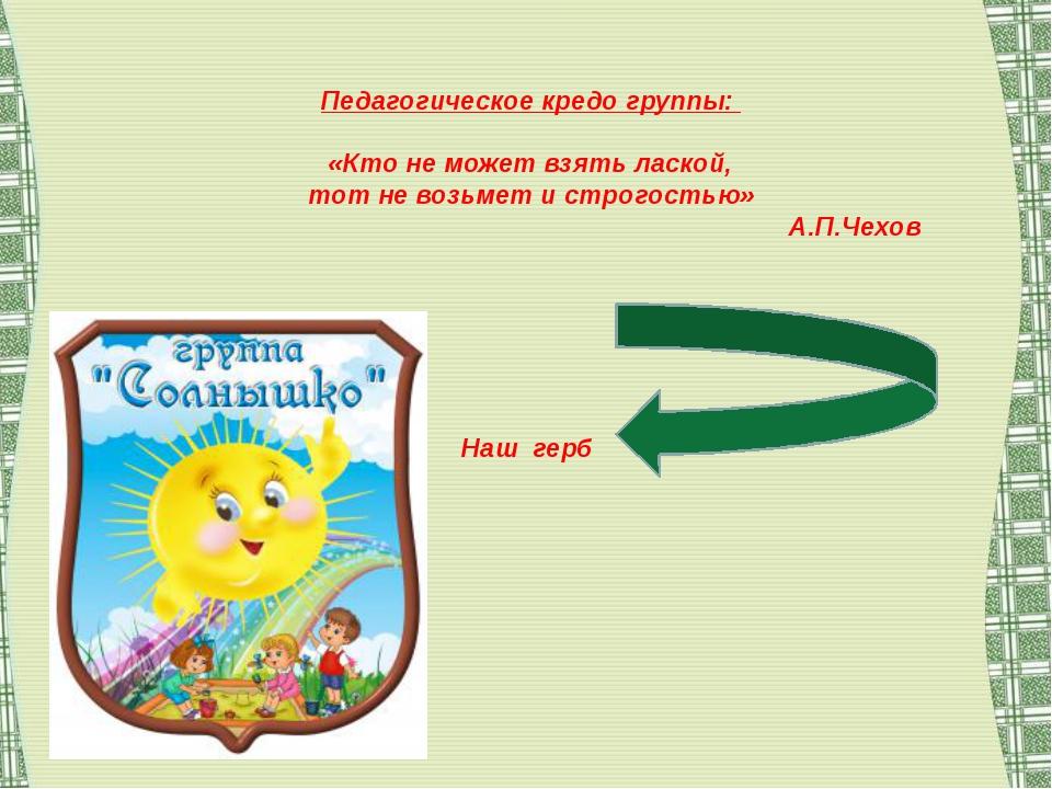 Педагогическое кредо группы: «Кто не может взять лаской, тот не возьмет и ст...