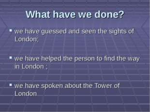What have we done? we have guessed and seen the sights of London; we have hel