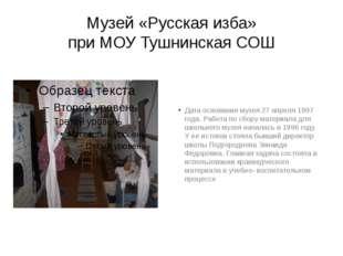 Музей «Русская изба» при МОУ Тушнинская СОШ Дата основания музея 27 апреля 19
