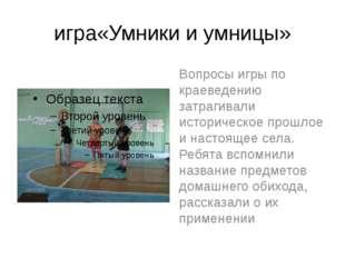 игра«Умники и умницы» Вопросы игры по краеведению затрагивали историческое пр