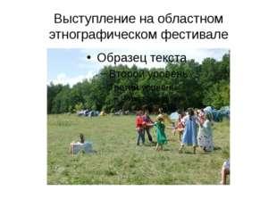 Выступление на областном этнографическом фестивале