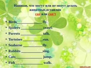 Напиши, что могут или не могут делать животные,вставляя can или can't Birds__
