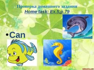 Проверка домашнего задания Home task: Ex.5,p.79 Can swim