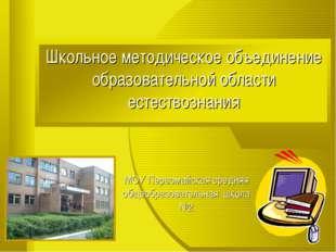 Школьное методическое объединение образовательной области естествознания МОУ
