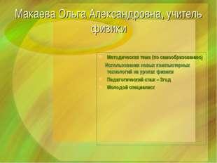 Макаева Ольга Александровна, учитель физики Методическая тема (по самообразов