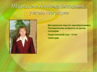 Медведкина Алевтина Викторовна, учитель географии Методическая тема (по самоо