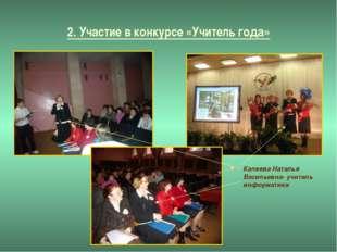2. Участие в конкурсе «Учитель года» Калеева Наталья Васильевна- учитель инфо