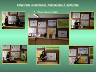 4.Подготовка к конференции « Наше здоровье в наших руках» Стендовые доклады