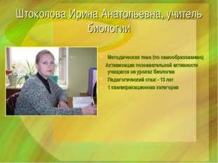 Штоколова Ирина Анатольевна, учитель биологии Методическая тема (по самообраз