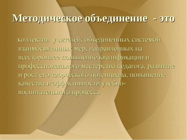 Методическое объединение - это коллектив учителей, объединенных системой взаи...