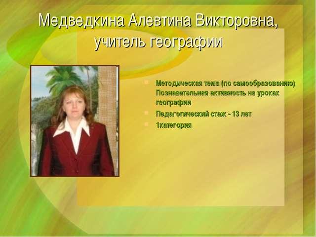 Медведкина Алевтина Викторовна, учитель географии Методическая тема (по самоо...