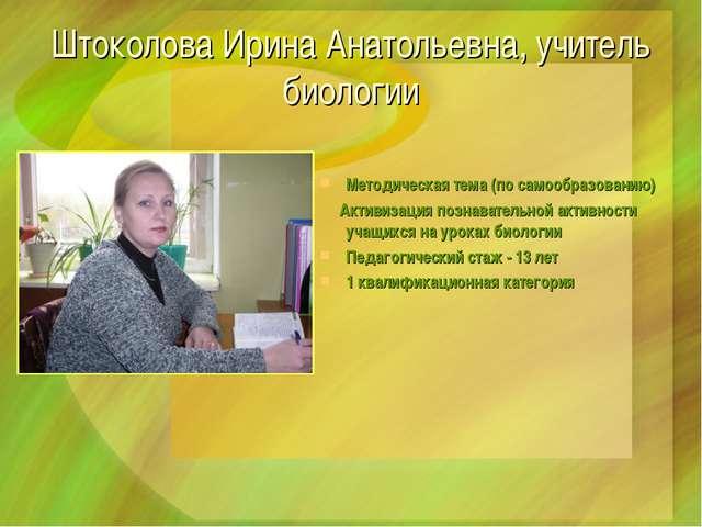 Штоколова Ирина Анатольевна, учитель биологии Методическая тема (по самообраз...