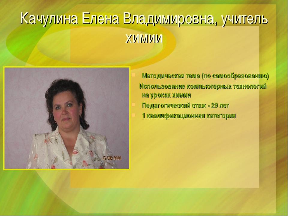 Качулина Елена Владимировна, учитель химии Методическая тема (по самообразова...