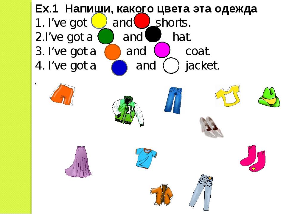Ex.1 Напиши, какого цвета эта одежда 1. I've got and shorts. 2.I've got a and...