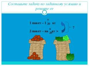 Составьте задачу по заданному условию и решите ее 1 пакет – 1 кг 2 пакет – на