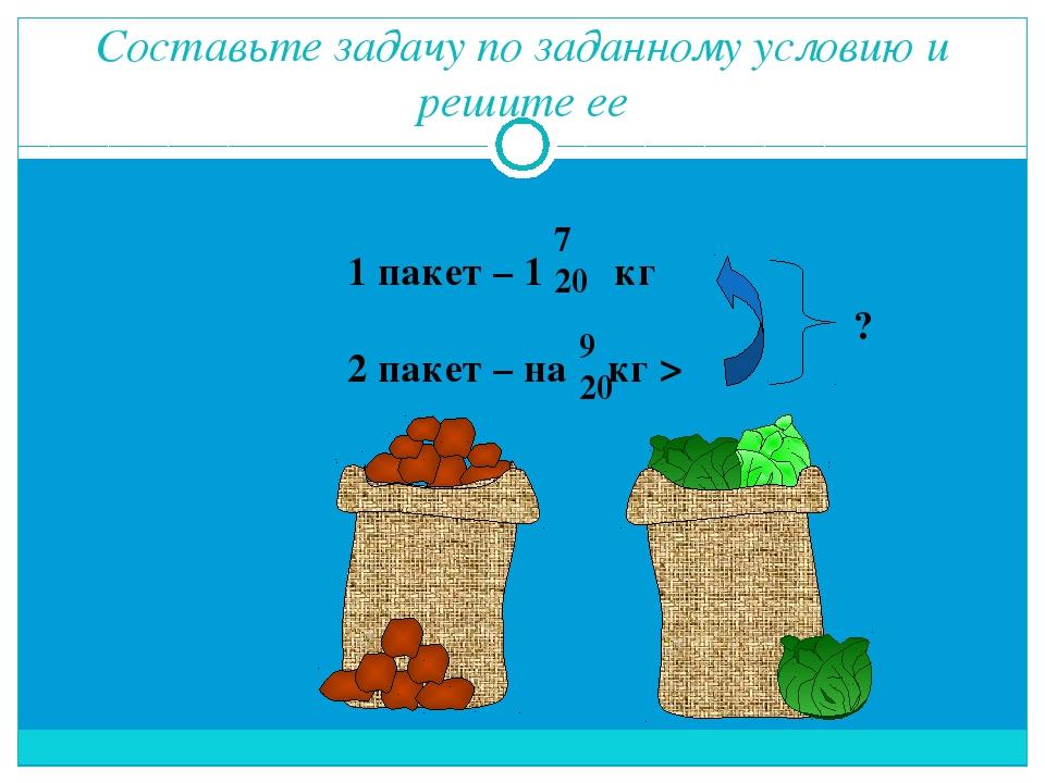 Составьте задачу по заданному условию и решите ее 1 пакет – 1 кг 2 пакет – на...