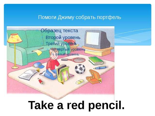 Помоги Джиму собрать портфель Take a red pencil.