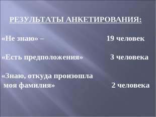 РЕЗУЛЬТАТЫ АНКЕТИРОВАНИЯ: «Не знаю» – 19 человек «Есть предположения» 3 челов