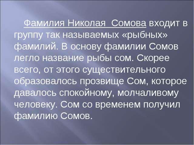 Фамилия Николая Сомова входит в группу так называемых «рыбных» фамилий. В осн...