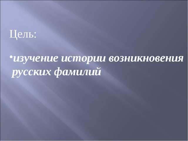 Цель: изучение истории возникновения русских фамилий