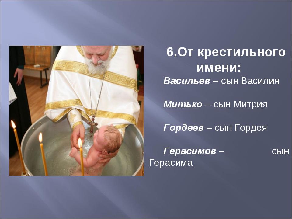 6.От крестильного имени: Васильев– сын Василия Митько– сын Митрия Гордеев–...