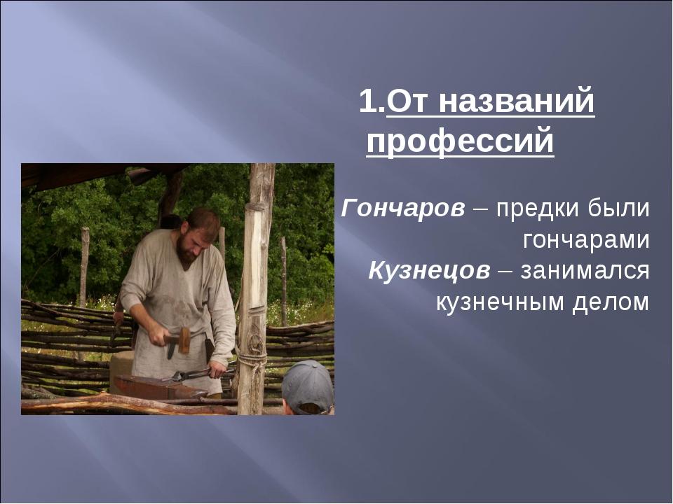 От названий профессий Гончаров– предки были гончарами Кузнецов– занимался к...