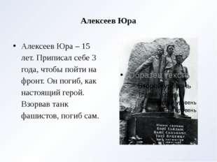 Алексеев Юра Алексеев Юра – 15 лет. Приписал себе 3 года, чтобы пойти на фрон