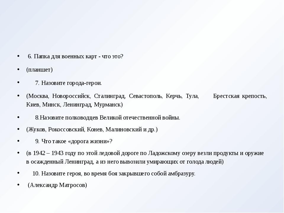 6. Папка для военных карт - что это? (планшет) 7. Назовите города-герои. (Мо...