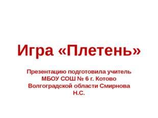 Игра «Плетень» Презентацию подготовила учитель МБОУ СОШ № 6 г. Котово Волгогр