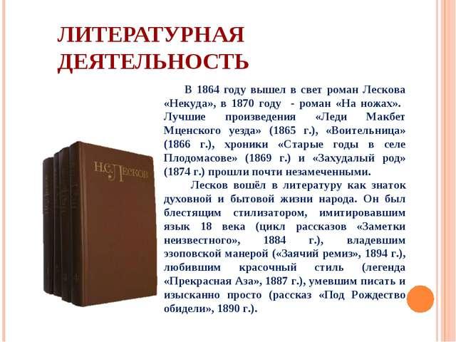 ЛИТЕРАТУРНАЯ ДЕЯТЕЛЬНОСТЬ В 1864 году вышел в свет роман Лескова «Некуда», в...