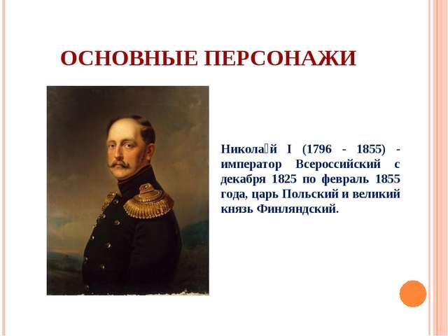 ОСНОВНЫЕ ПЕРСОНАЖИ Никола́й I (1796 - 1855) - император Всероссийский с декаб...